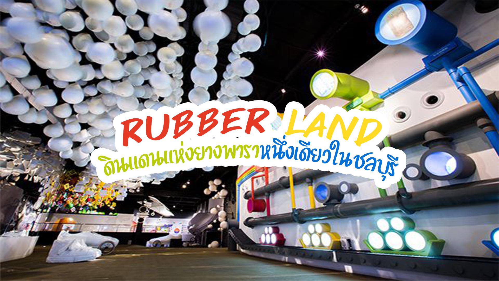 Rubber Land ดินแดนแห่งยางพาราหนึ่งเดียวในชลบุรี
